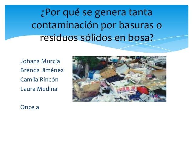 Johana Murcia Brenda Jiménez Camila Rincón Laura Medina Once a ¿Por qué se genera tanta contaminación por basuras o residu...