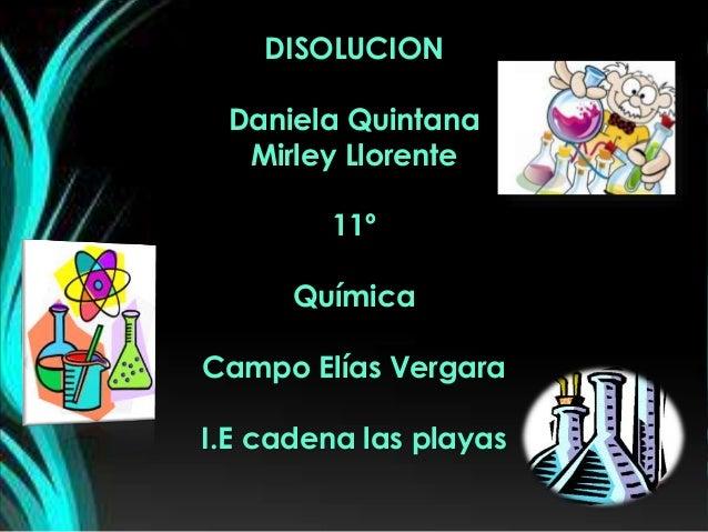 DISOLUCION Daniela Quintana Mirley Llorente 11º Química Campo Elías Vergara I.E cadena las playas