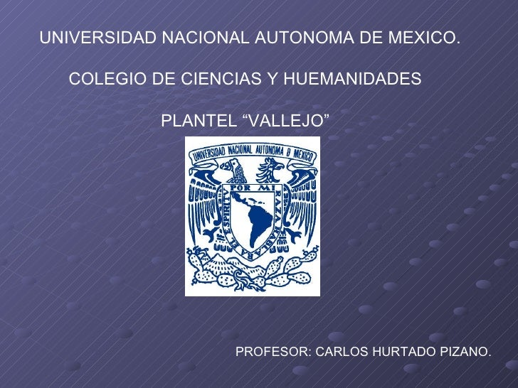 """UNIVERSIDAD NACIONAL AUTONOMA DE MEXICO. COLEGIO DE CIENCIAS Y HUEMANIDADES  PLANTEL """"VALLEJO""""  PROFESOR: CARLOS HURTADO P..."""