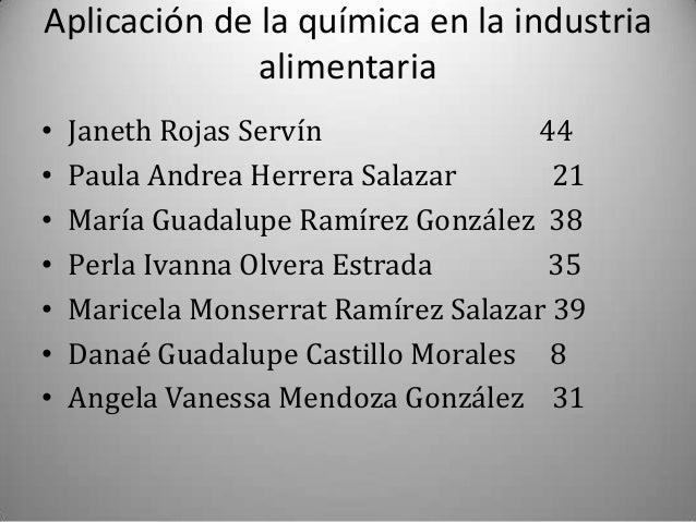 Aplicación de la química en la industria alimentaria • • • • • • •  Janeth Rojas Servín 44 Paula Andrea Herrera Salazar 21...