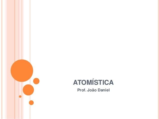 ATOMÍSTICA Prof. João Daniel