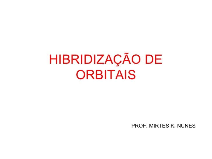 HIBRIDIZAÇÃO DE    ORBITAIS          PROF. MIRTES K. NUNES