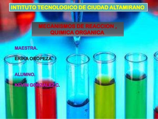 INTITUTO TECNOLOGICO DE CIUDAD ALTAMIRANO.            MECANISMOS DE REACCION ,               QUIMICA ORGANICA. MAESTRA. ER...