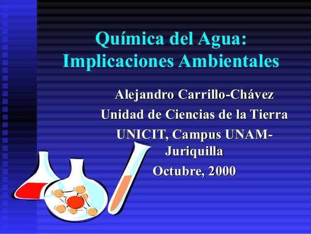 Química del Agua: Implicaciones Ambientales Alejandro Carrillo-ChávezAlejandro Carrillo-Chávez Unidad de Ciencias de la Ti...