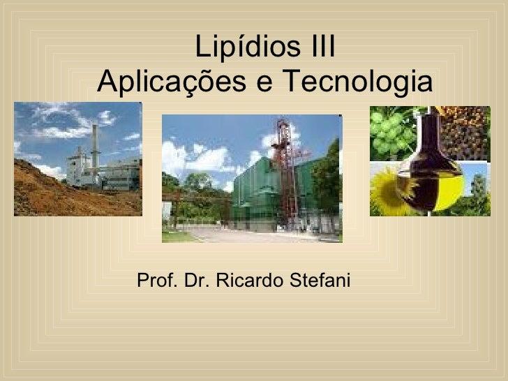 Lipídios III Aplicações e Tecnologia Prof. Dr. Ricardo Stefani