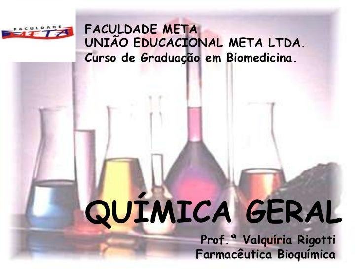 FACULDADE METAUNIÃO EDUCACIONAL META LTDA.Curso de Graduação em Biomedicina.QUÍMICA GERAL                  Prof.ª Valquíri...