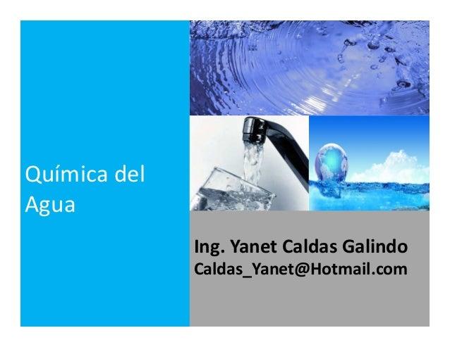 Ing. Yanet Caldas Galindo CIP: 115456 Caldas_Yanet@Hotmail.com Química del Agua