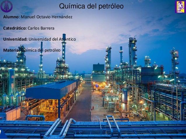 Química del petróleo Alumno: Manuel Octavio Hernández Catedrático: Carlos Barrera Universidad: Universidad del Atlántico M...