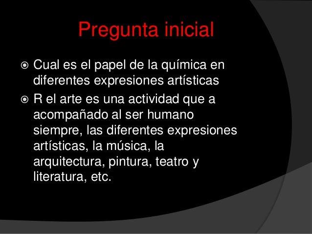 Pregunta inicial Cual es el papel de la química endiferentes expresiones artísticas R el arte es una actividad que aacom...