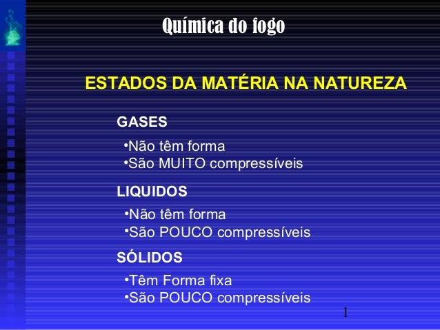 1 Química do fogo ESTADOS DA MATÉRIA NA NATUREZA GASES •Não têm forma •São MUITO compressíveis LIQUIDOS •Não têm forma •Sã...