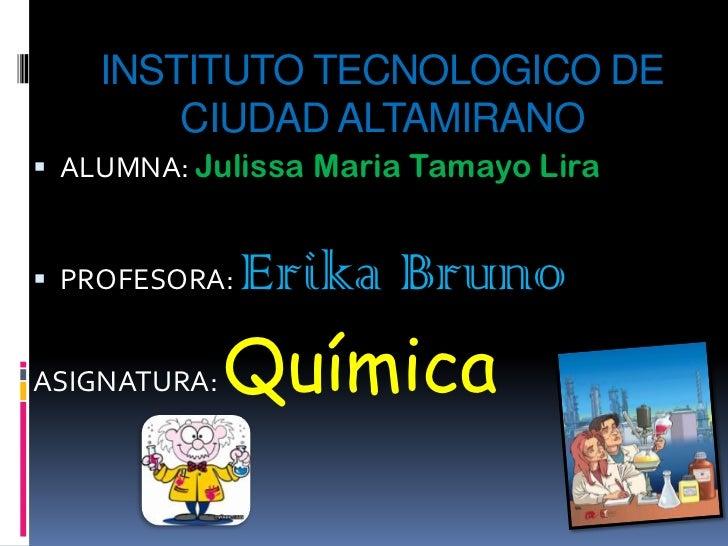 INSTITUTO TECNOLOGICO DE        CIUDAD ALTAMIRANO ALUMNA: Julissa Maria Tamayo Lira PROFESORA:   Erika BrunoASIGNATURA: ...