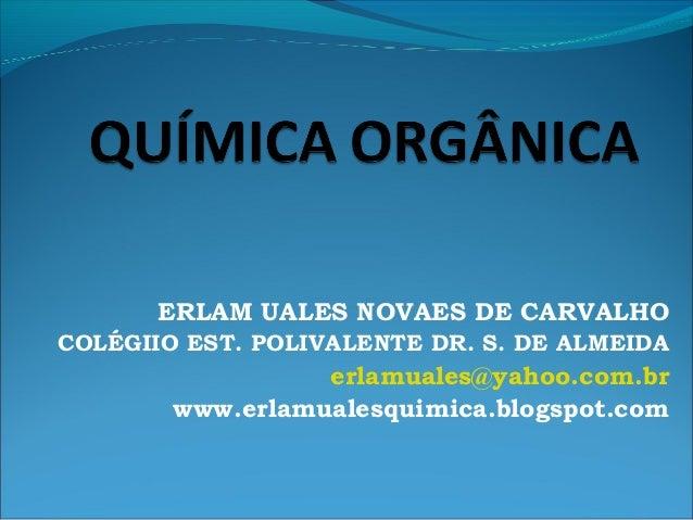 ERLAM UALES NOVAES DE CARVALHO COLÉGIIO EST. POLIVALENTE DR. S. DE ALMEIDA erlamuales@yahoo.com.br www.erlamualesquimica.b...