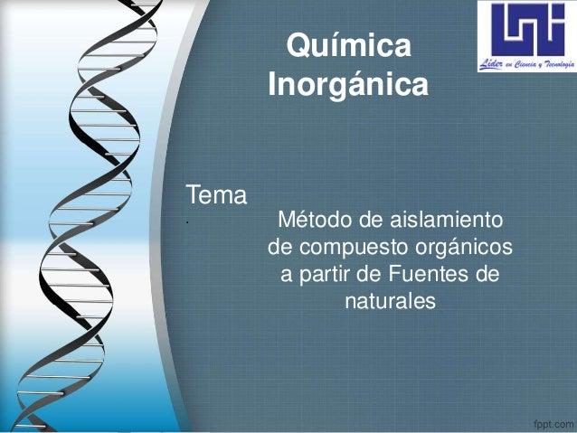 Química Inorgánica Método de aislamiento de compuesto orgánicos a partir de Fuentes de naturales Tema .