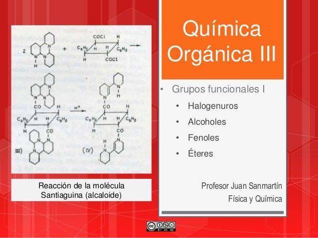 Química Orgánica III Profesor Juan Sanmartín Física y Química • Grupos funcionales I • Halogenuros • Alcoholes • Fenoles •...