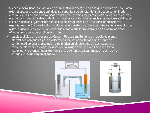  Celdas electrolíticas: son aquellas en las cuales la energía eléctrica que procede de una fuente externa provoca reaccio...
