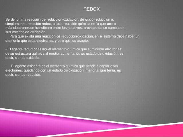 REDOX Se denomina reacción de reducción-oxidación, de óxido-reducción o, simplemente, reacción redox, a toda reacción quím...