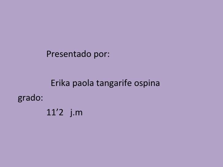 <ul><li>Presentado por: </li></ul><ul><li>Erika paola tangarife ospina </li></ul><ul><li>grado:  </li></ul><ul><li>11'2  j...