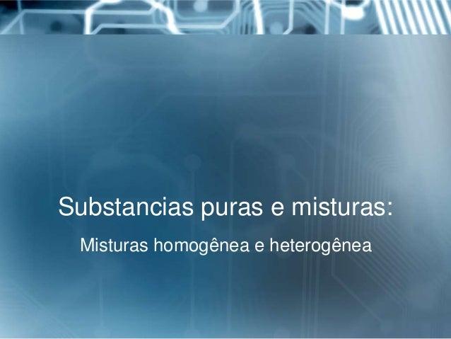 Substancias puras e misturas: Misturas homogênea e heterogênea