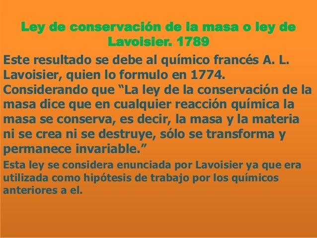 Ley de conservación de la masa o ley de                  Lavoisier. 1789Este resultado se debe al químico francés A. L.Lav...