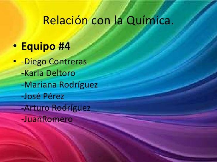Relación con la Química.<br />Equipo #4<br />-Diego Contreras-Karla Deltoro-Mariana Rodríguez-José Pérez-Arturo Rodríguez-...