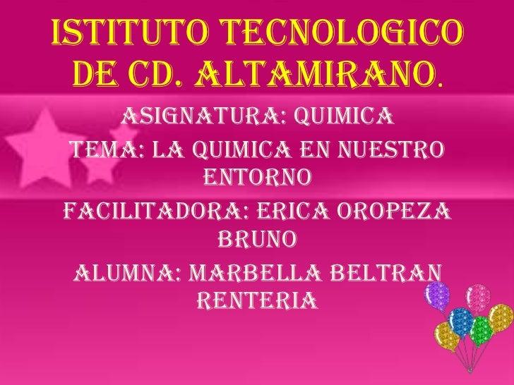 ISTITUTO TECNOLOGICO DE CD. ALTAMIRANO.    ASIGNATURA: QUIMICATEMA: LA QUIMICA EN NUESTRO          ENTORNOFACILITADORA: ER...