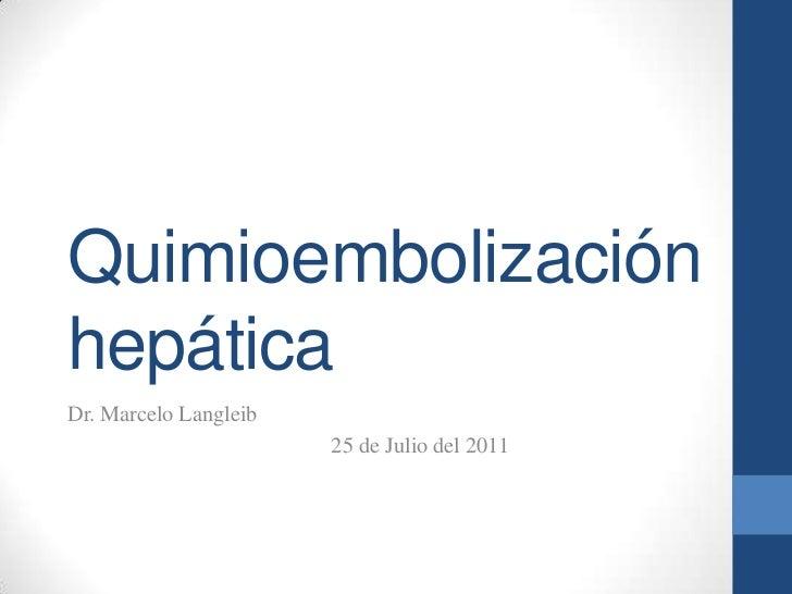 QuimioembolizaciónhepáticaDr. Marcelo Langleib                       25 de Julio del 2011