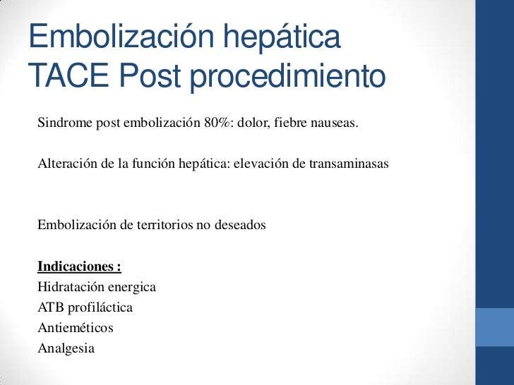 Embolización hepáticaTACE Post procedimientoSindrome post embolización 80%: dolor, fiebre nauseas.Alteración de la función...