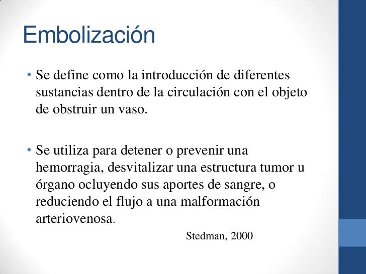Embolización• Se define como la introducción de diferentes  sustancias dentro de la circulación con el objeto  de obstruir...