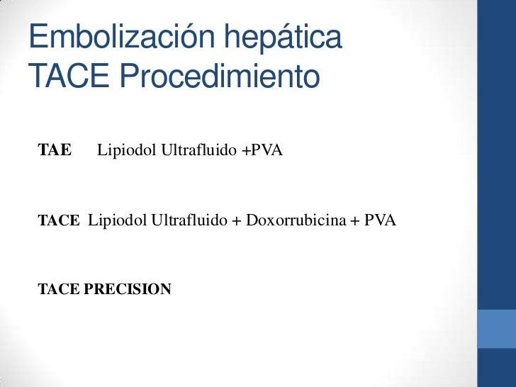 Embolización hepáticaTACE ProcedimientoTAE    Lipiodol Ultrafluido +PVATACE Lipiodol Ultrafluido + Doxorrubicina + PVATACE...