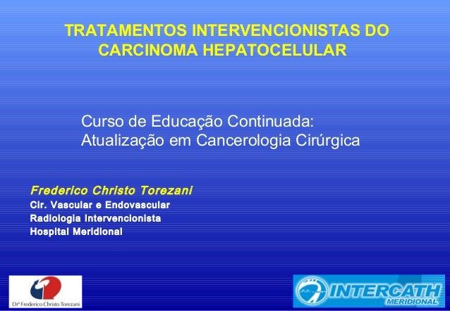 TRATAMENTOS INTERVENCIONISTAS DO CARCINOMA HEPATOCELULAR Frederico Christo Torezani Cir. Vascular e Endovascular Radiologi...