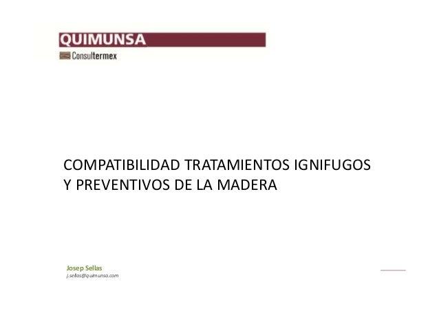 j.sellas@quimunsa.com JosepSellas COMPATIBILIDADTRATAMIENTOSIGNIFUGOS YPREVENTIVOSDELAMADERA