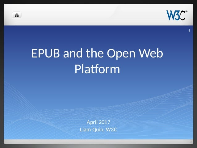 EPUB and the Open Web Platform April 2017 Liam Quin, W3C 1