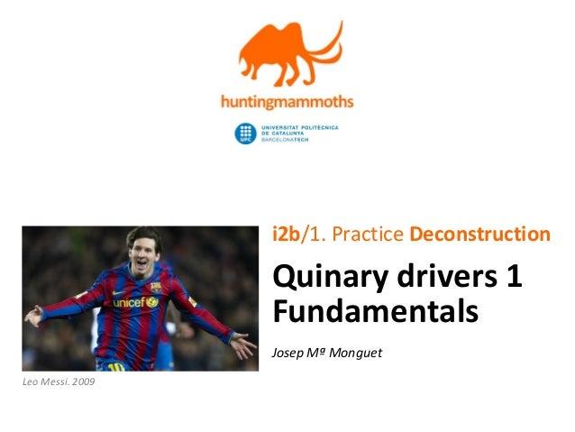 jm.monguet@upc.edu   http://huntingmammoths.com i2b/1. Practice Deconstruction Quinary drivers 1 Fundamentals Josep Mª Mon...