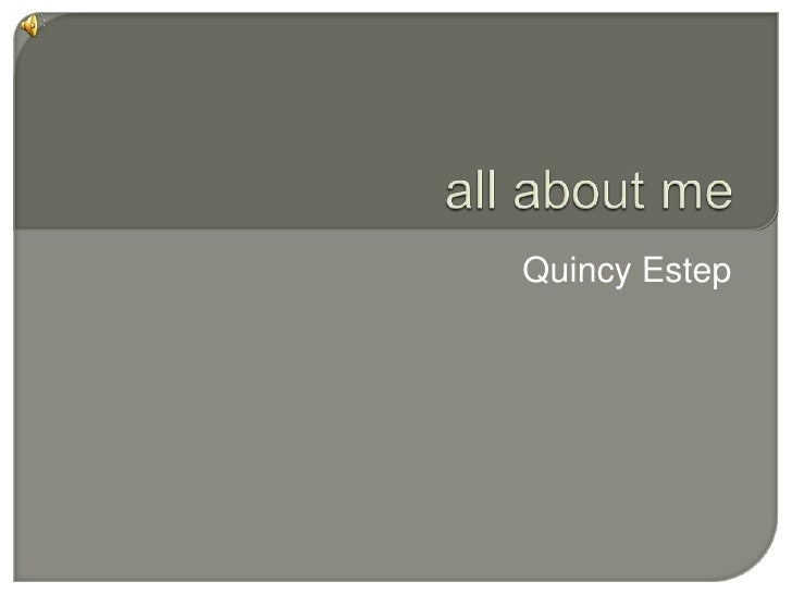all about me<br />Quincy Estep <br />