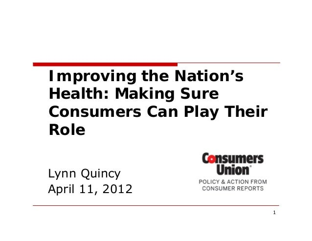 1 Lynn Quincy April 11, 2012 Improving the Nation's Health: Making Sure Consumers Can Play Their Role