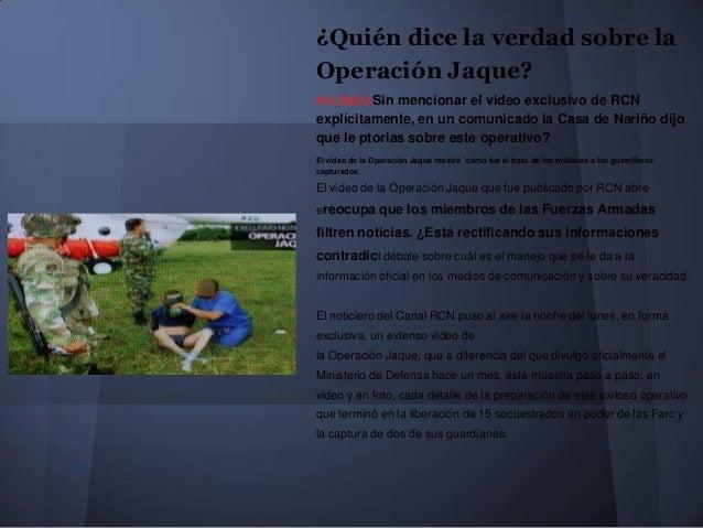 ¿Quién dice la verdad sobre la Operación Jaque? POLÉMICASin mencionar el video exclusivo de RCN explícitamente, en un comu...