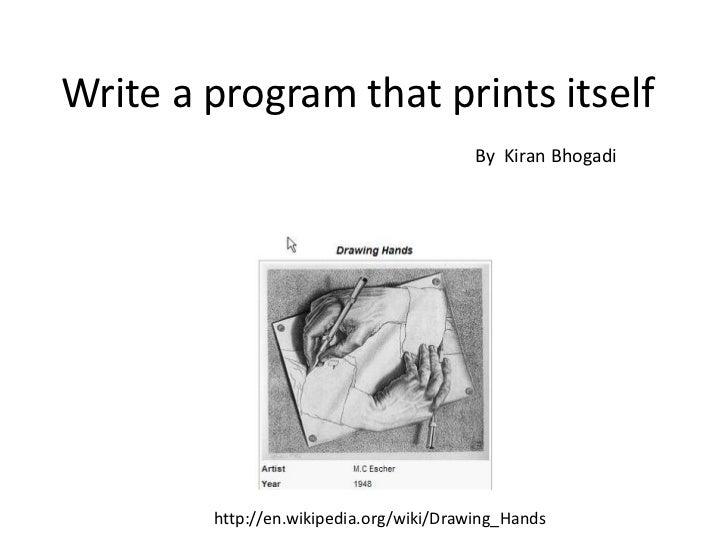 Write a program that prints itself<br />By  Kiran Bhogadi<br />http://en.wikipedia.org/wiki/Drawing_Hands<br />