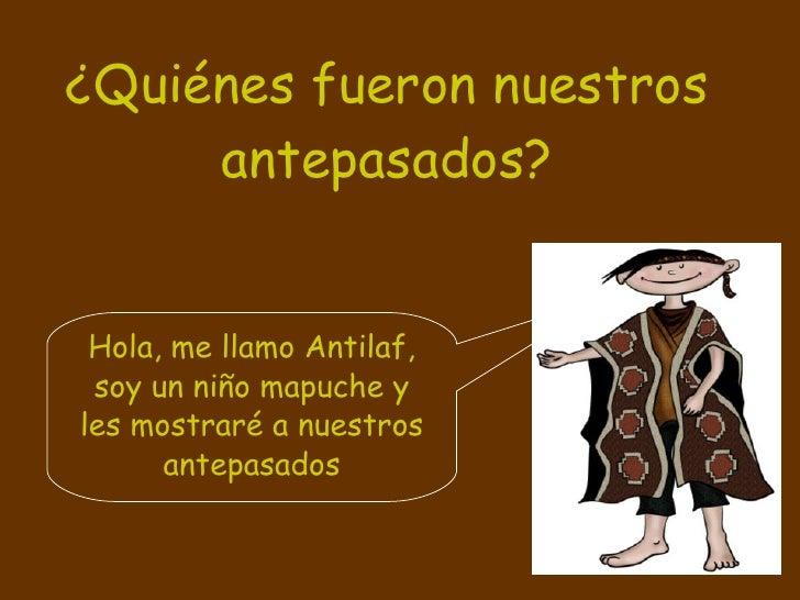 ¿Quiénes fueron nuestros antepasados? Hola, me llamo Antilaf, soy un niño mapuche y les mostraré a nuestros antepasados