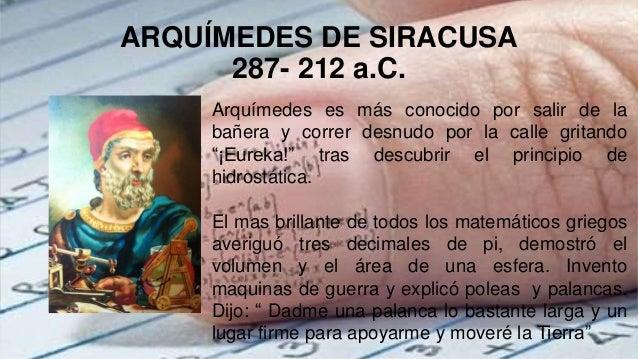 ARQUÍMEDES DE SIRACUSA 287- 212 a.C. Arquímedes es más conocido por salir de la bañera y correr desnudo por la calle grita...