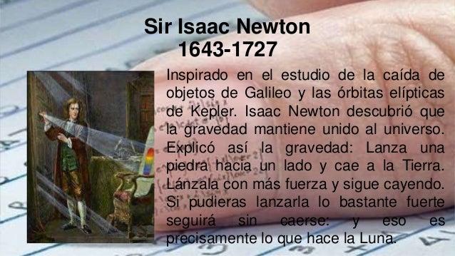Sir Isaac Newton 1643-1727 Inspirado en el estudio de la caída de objetos de Galileo y las órbitas elípticas de Kepler. Is...