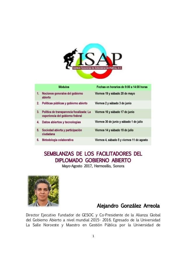 1 SEMBLANZAS DE LOS FACILITADORES DEL DIPLOMADO GOBIERNO ABIERTO Mayo-Agosto 2017, Hermosillo, Sonora Alejandro González A...