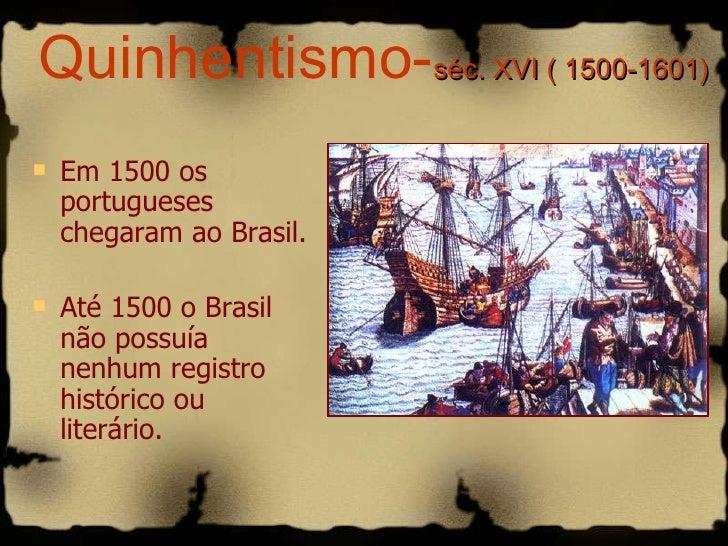 Quinhentismo- séc. XVI ( 1500-1601) <ul><li>Em 1500 os portugueses chegaram ao Brasil. </li></ul><ul><li>Até 1500 o Brasil...