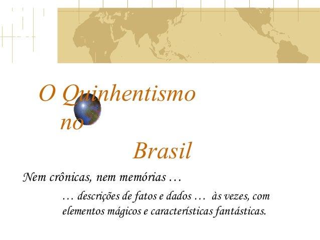 O Quinhentismo no Brasil Nem crônicas, nem memórias … … descrições de fatos e dados … às vezes, com elementos mágicos e ca...