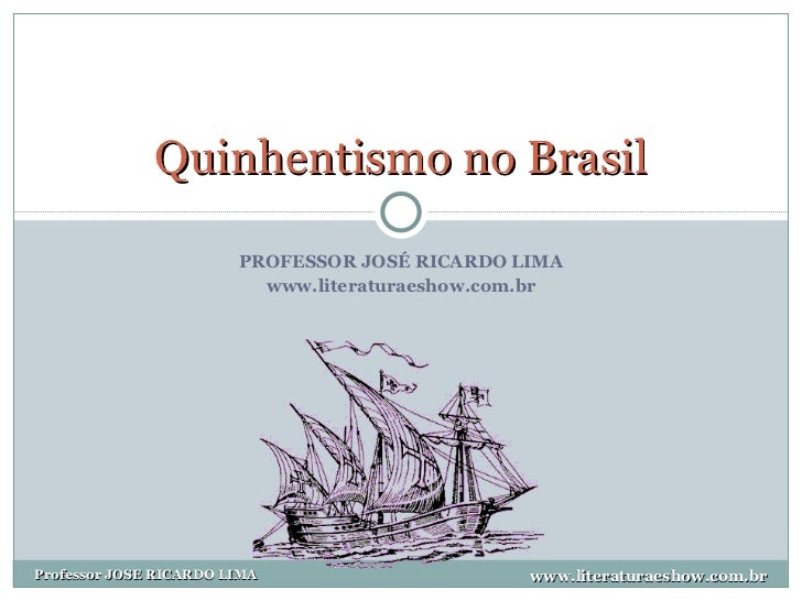 PROFESSOR JOSÉ RICARDO LIMA www.literaturaeshow.com.br Quinhentismo no Brasil www.literaturaeshow.com.br Professor JOSE RI...