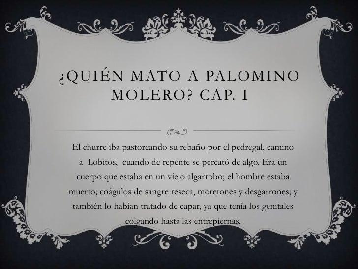 ¿QUIÉN MATO A PALOMINO     MOLERO? CAP. I El churre iba pastoreando su rebaño por el pedregal, camino  a Lobitos, cuando d...