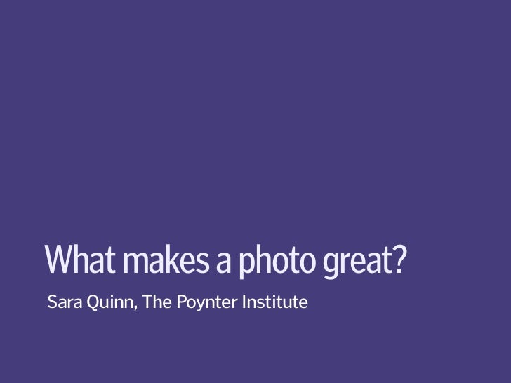 What makes a photo great?Sara Quinn, The Poynter Institute