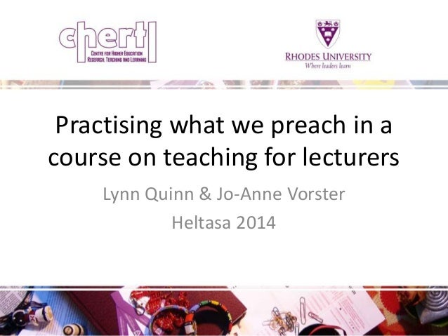 Practising what we preach in a  course on teaching for lecturers  Lynn Quinn & Jo-Anne Vorster  Heltasa 2014