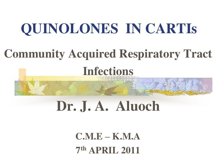 QUINOLONES  IN CARTIs<br />Community Acquired Respiratory Tract<br />Infections<br />Dr. J. A.  Aluoch<br />C.M.E – K.M.A ...