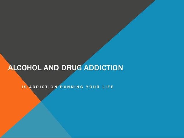 ALCOHOL AND DRUG ADDICTION I S A D D I C T I O N R U N N I N G Y O U R L I F E