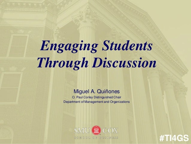 Engaging Students Through Discussion Miguel A. Quiñones O. Paul Corley Distinguished Chair Department of Management and Or...
